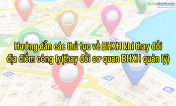 Hướng dẫn các thủ tục về BHXH khi thay đổi địa điểm công ty (thay đổi cơ quan BHXH quản lý)