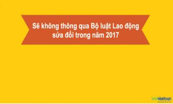 Sẽ không thông qua Bộ luật Lao động sửa đổi trong năm 2017